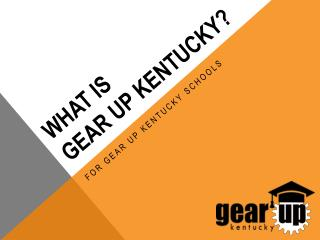 WHAT IS  GEAR UP Kentucky?