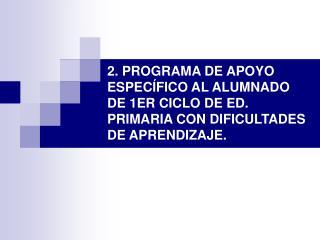 2. PROGRAMA DE APOYO ESPEC FICO AL ALUMNADO DE 1ER CICLO DE ED. PRIMARIA CON DIFICULTADES DE APRENDIZAJE.