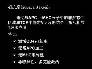 超抗原 (superantigen) : 通过与 APC  上 MHC 分子中的非多态性区域和 TCR 中特定 V β 片断结合,激活相应 T 细胞克隆 特点:  激活 CD4+T 细胞