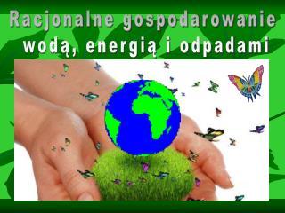 Racjonalne gospodarowanie  wodą, energią i odpadami