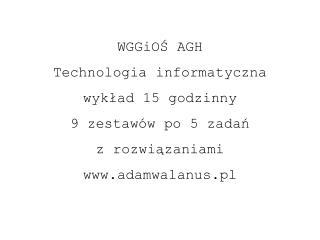 WGGiOŚ AGH Technologia informatyczna  wykład 15 godzinny 9 zestawów po 5 zadań z rozwiązaniami