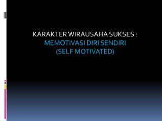 KARAKTER WIRAUSAHA SUKSES : MEMOTIVASI DIRI SENDIRI  (SELF MOTIVATED)