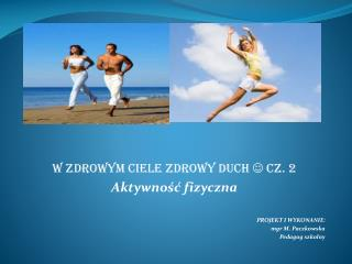 W zdrowym ciele zdrowy duch   cz. 2 Aktywność fizyczna PROJEKT I WYKONANIE: mgr M. Paczkowska