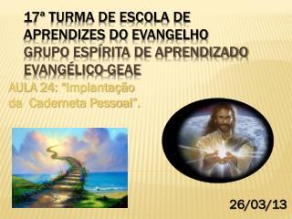 17� TURMA DE ESCOLA DE APRENDIZES DO EVANGELHO  Grupo Esp�rita de Aprendizado  Evang�lico-GEAE
