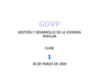 GDVP GESTIÓN Y DESARROLLO DE LA VIVIENDA POPULAR CLASE 1 28 DE MARZO DE 2006