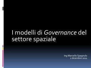 I  modelli di Governance  del  settore spaziale Ing  Marcello Spagnulo 2 dicembre 2011