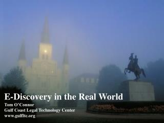 E-Discovery in the Real World Tom O'Connor Gulf Coast Legal Technology Center gulfltc