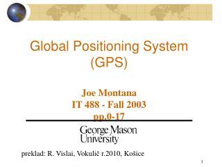 Global Positioning System (GPS) Joe Montana IT 488 - Fall 2003 pp.0-17