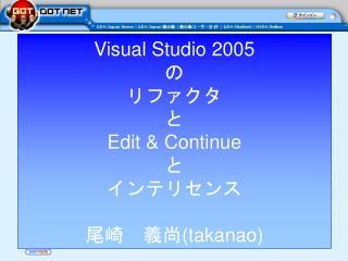 Visual Studio 2005 の リファクタ と Edit & Continue と インテリセンス 尾崎 義尚 (takanao)