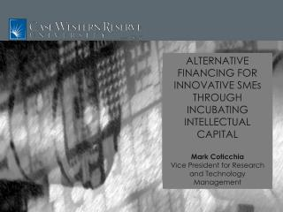 ALTERNATIVE FINANCING FOR INNOVATIVE SMEs THROUGH INCUBATING INTELLECTUAL CAPITAL Mark Coticchia