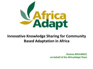 Innovative Knowledge Sharing for Community Based Adaptation in Africa Oumou KOULIBALY,