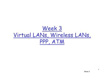 Week 3 Virtual LANs, Wireless LANs, PPP, ATM