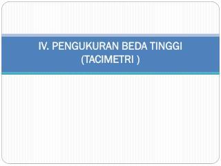 IV. PENGUKURAN BEDA TINGGI ( TACIMETRI  )