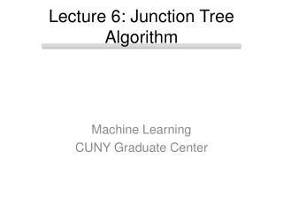 Lecture 6: Junction Tree Algorithm