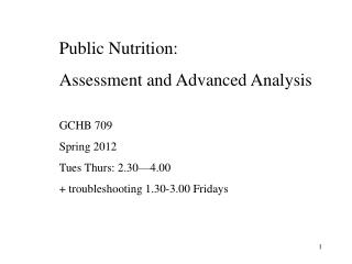 Public Nutrition: Assessment and Advanced Analysis GCHB 709 Spring 2012 Tues Thurs: 2.30—4.00