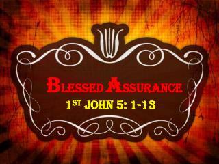 B LESSED A SSURANCE 1 st  John 5: 1-13