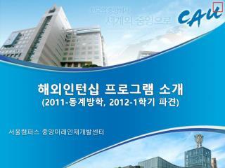해외인턴십 프로그램 소개 (2011- 동계방학 , 2012-1 학기 파견 )