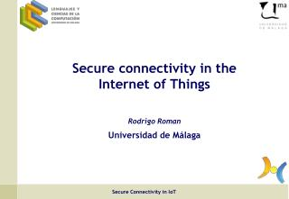 Secure connectivity in the  Internet of Things Rodrigo Roman Universidad de Málaga