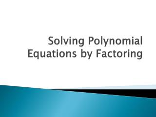 Solving Polynomial Equations by Factoring
