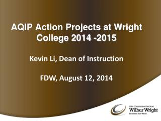 AQIP Action Projects at Wright College 2014  -2015 Kevin Li, Dean of Instruction