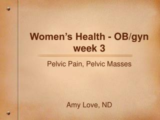 Women�s Health - OB/gyn week 3