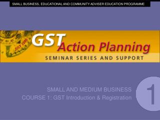 SMALL AND MEDIUM BUSINESS COURSE 1: GST Introduction  Registration