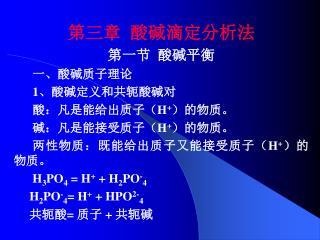 第三章  酸碱滴定分析法 第一节  酸碱平衡       一、酸碱质子理论 1 、酸碱定义和共轭酸碱对       酸:凡是能给出质子( H + )的物质。