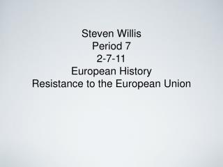 Steven Willis Period 7 2-7-11 European History Resistance to the European Union