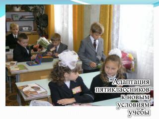 """""""Адаптация  пятиклассников  к новым  условиям  учёбы"""