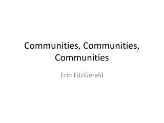 Communities, Communities, Communities