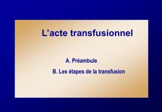 L'acte transfusionnel A. Préambule B. Les étapes de la transfusion
