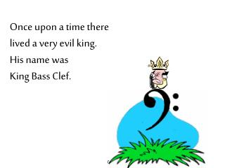 Once upon a time there  lived a very evil king. His name was  King Bass Clef.