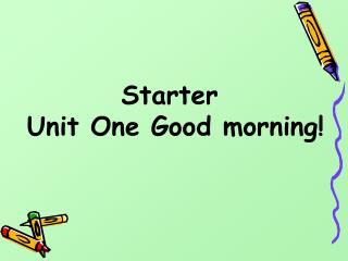 Starter  Unit One Good morning!
