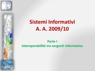 Sistemi Informativi A. A. 2009/10 Parte  I Interoperabilità tra sorgenti informative