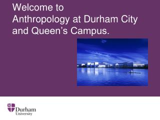 Welcome to  Anthropology at Durham City and Queen's Campus.