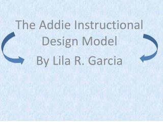 The Addie Instructional Design Model  By Lila R. Garcia