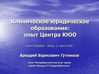 Клиническое юридическое образование:  опыт Центра КЮО  Санкт-Петербург - Минск, 17 марта 2010 г.