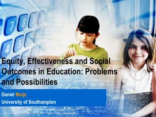 Equity, Effectiveness and  S ocial  O utcomes  in Education: Problems and Possibilities