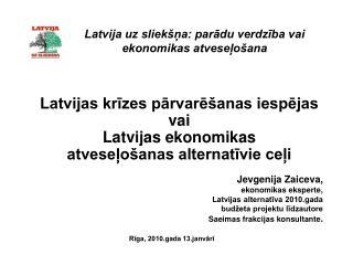 Latvija uz sliek�?a: par?du verdz?ba vai ekonomikas atvese?o�ana