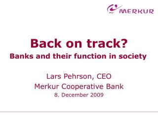 Back on track? Banks and their function in society Lars Pehrson, CEO Merkur Cooperative Bank