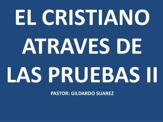 EL CRISTIANO ATRAVES DE LAS PRUEBAS  II PASTOR: GILDARDO SUAREZ