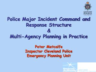 Police Major Incident Command and Response Structure  Multi-Agency Planning in Practice  Peter Metcalfe Inspector Clevel