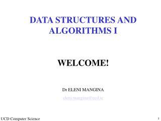 DATA STRUCTURES AND ALGORITHMS I WELCOME! Dr ELENI MANGINA eleni.mangina@ucd.ie