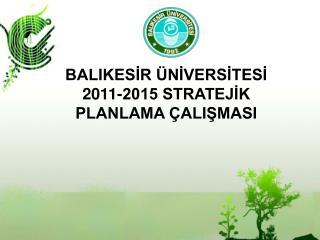 BALIKESİR ÜNİVERSİTESİ  2011-2015 STRATEJİK PLANLAMA ÇALIŞMASI