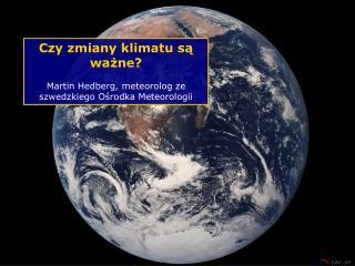 Czy zmiany klimatu są ważne ? Martin Hedberg , meteorolog ze szwedzkiego Ośrodka Meteorologii