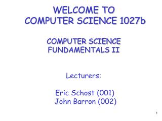 WELCOME TO  COMPUTER SCIENCE 1027b COMPUTER SCIENCE FUNDAMENTALS II Lecturers:  Eric Schost (001)