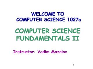 WELCOME TO  COMPUTER SCIENCE 1027a COMPUTER SCIENCE FUNDAMENTALS II Instructor: Vadim Mazalov