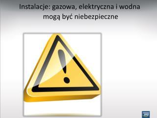 Instalacje: gazowa, elektryczna i wodna mogą być niebezpieczne