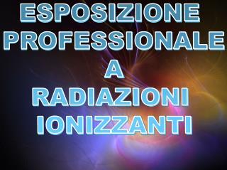 ESPOSIZIONE  PROFESSIONALE A RADIAZIONI  IONIZZANTI