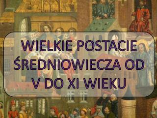 WIELKIE POSTACIE ŚREDNIOWIECZA OD V DO XI WIEKU